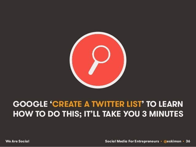 Social Media For Entrepreneurs • @eskimon • 36We Are Social GOOGLE 'CREATE A TWITTER LIST' TO LEARN HOW TO DO THIS; IT'LL ...