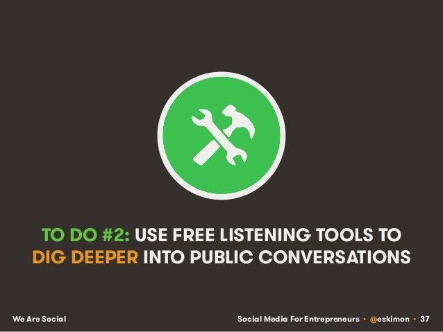 Social Media For Entrepreneurs • @eskimon • 37We Are Social TO DO #2: USE FREE LISTENING TOOLS TO DIG DEEPER INTO PUBLIC C...