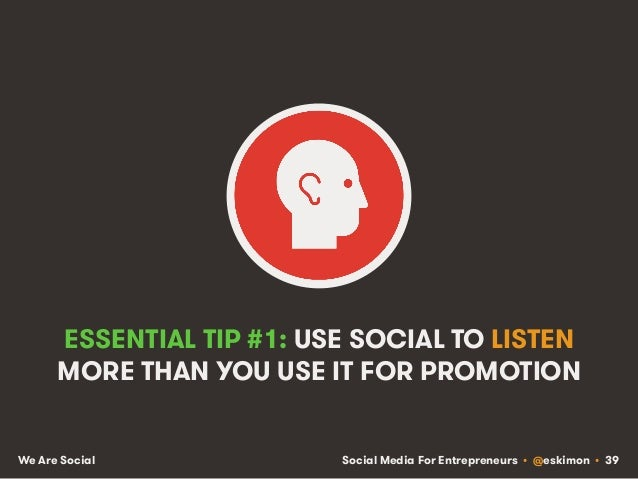 Social Media For Entrepreneurs • @eskimon • 39We Are Social ESSENTIAL TIP #1: USE SOCIAL TO LISTEN MORE THAN YOU USE IT FO...