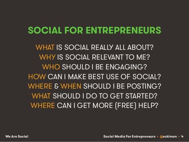 Social Media For Entrepreneurs • @eskimon • 4We Are Social SOCIAL FOR ENTREPRENEURS WHAT IS SOCIAL REALLY ALL ABOUT? WHY I...