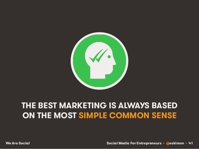 Social Media For Entrepreneurs • @eskimon • 41We Are Social THE BEST MARKETING IS ALWAYS BASED ON THE MOST SIMPLE COMMON S...