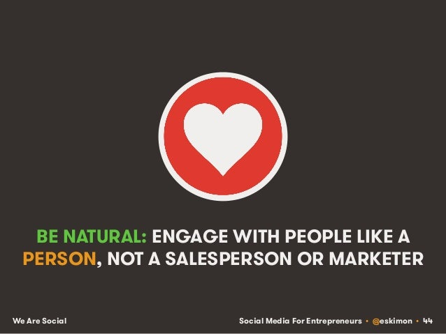 Social Media For Entrepreneurs • @eskimon • 44We Are Social BE NATURAL: ENGAGE WITH PEOPLE LIKE A PERSON, NOT A SALESPERSO...
