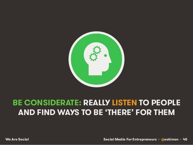 Social Media For Entrepreneurs • @eskimon • 45We Are Social BE CONSIDERATE: REALLY LISTEN TO PEOPLE AND FIND WAYS TO BE 'T...