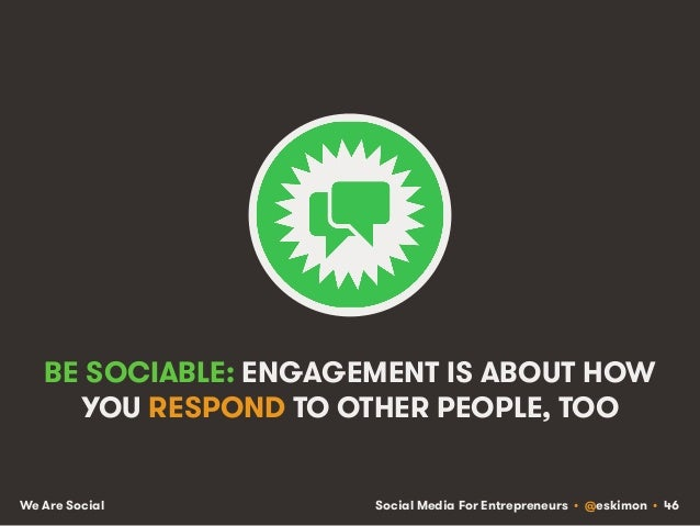 Social Media For Entrepreneurs • @eskimon • 46We Are Social BE SOCIABLE: ENGAGEMENT IS ABOUT HOW YOU RESPOND TO OTHER PEOP...
