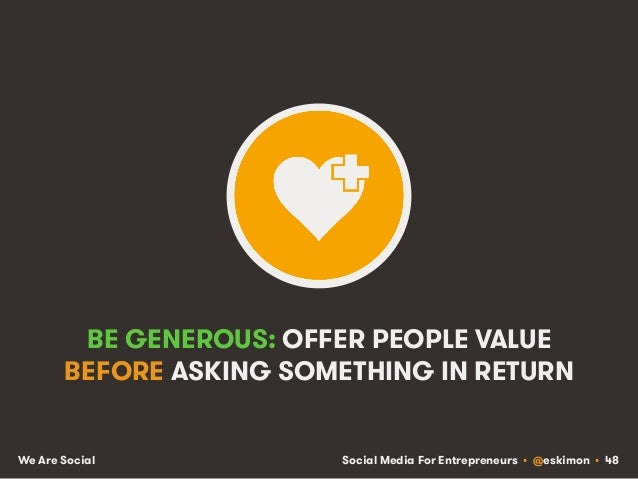 Social Media For Entrepreneurs • @eskimon • 48We Are Social BE GENEROUS: OFFER PEOPLE VALUE BEFORE ASKING SOMETHING IN RET...