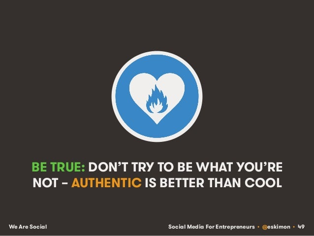 Social Media For Entrepreneurs • @eskimon • 49We Are Social BE TRUE: DON'T TRY TO BE WHAT YOU'RE NOT – AUTHENTIC IS BETTER...