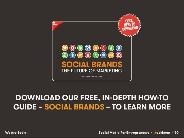 Social Media For Entrepreneurs • @eskimon • 50We Are Social DOWNLOAD OUR FREE, IN-DEPTH HOW-TO GUIDE – SOCIAL BRANDS – TO ...