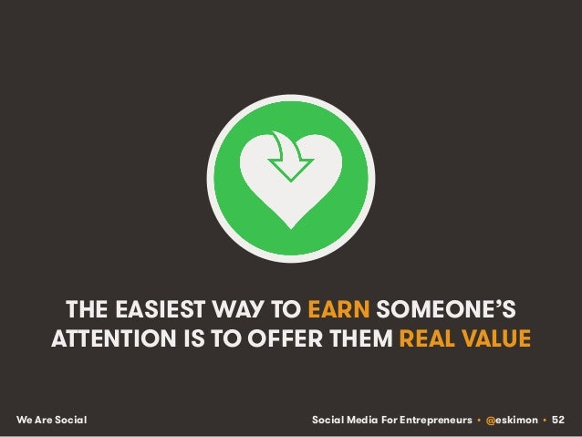 Social Media For Entrepreneurs • @eskimon • 52We Are Social THE EASIEST WAY TO EARN SOMEONE'S ATTENTION IS TO OFFER THEM R...