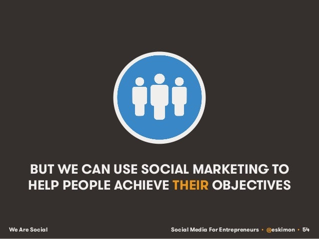 Social Media For Entrepreneurs • @eskimon • 54We Are Social BUT WE CAN USE SOCIAL MARKETING TO HELP PEOPLE ACHIEVE THEIR O...