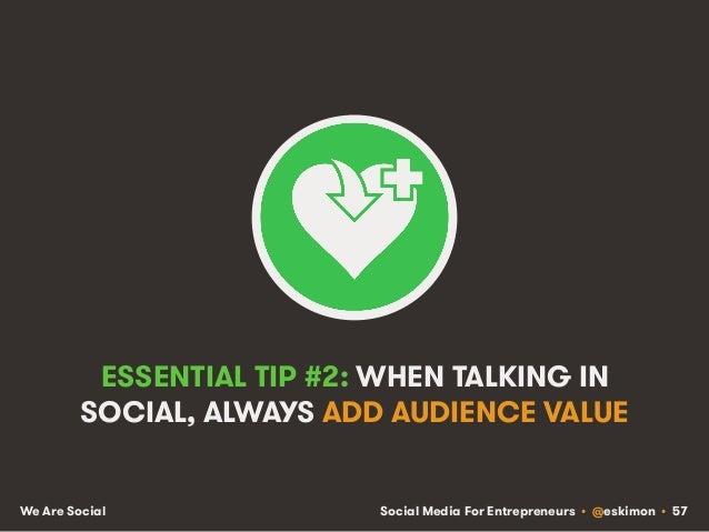 Social Media For Entrepreneurs • @eskimon • 57We Are Social ESSENTIAL TIP #2: WHEN TALKING IN SOCIAL, ALWAYS ADD AUDIENCE ...