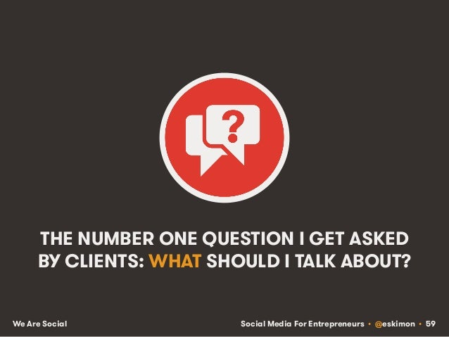 Social Media For Entrepreneurs • @eskimon • 59We Are Social THE NUMBER ONE QUESTION I GET ASKED BY CLIENTS: WHAT SHOULD I ...