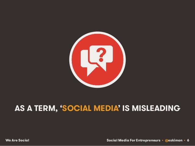 Social Media For Entrepreneurs • @eskimon • 6We Are Social AS A TERM, 'SOCIAL MEDIA' IS MISLEADING