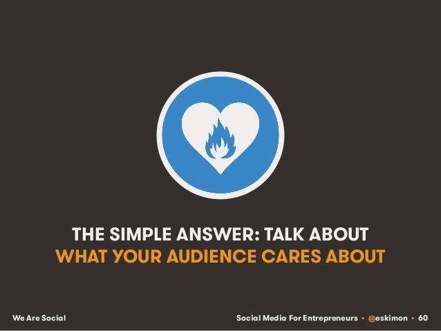Social Media For Entrepreneurs • @eskimon • 60We Are Social THE SIMPLE ANSWER: TALK ABOUT WHAT YOUR AUDIENCE CARES ABOUT