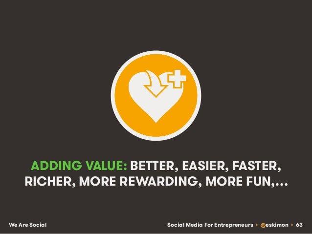 Social Media For Entrepreneurs • @eskimon • 63We Are Social ADDING VALUE: BETTER, EASIER, FASTER, RICHER, MORE REWARDING, ...