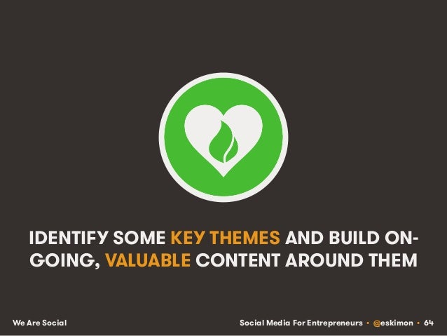 Social Media For Entrepreneurs • @eskimon • 64We Are Social IDENTIFY SOME KEY THEMES AND BUILD ON- GOING, VALUABLE CONTENT...