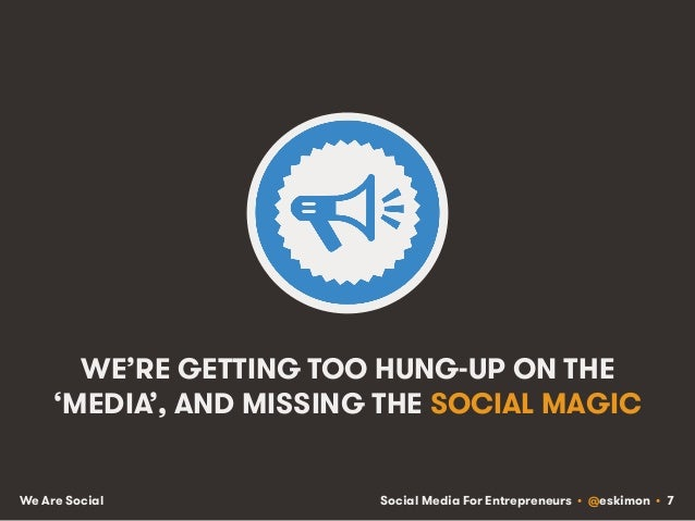 Social Media For Entrepreneurs • @eskimon • 7We Are Social WE'RE GETTING TOO HUNG-UP ON THE 'MEDIA', AND MISSING THE SOCIA...