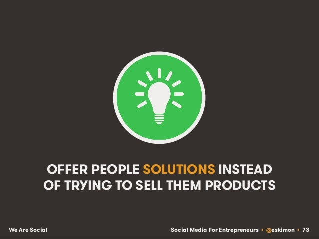 Social Media For Entrepreneurs • @eskimon • 73We Are Social OFFER PEOPLE SOLUTIONS INSTEAD OF TRYING TO SELL THEM PRODUCTS