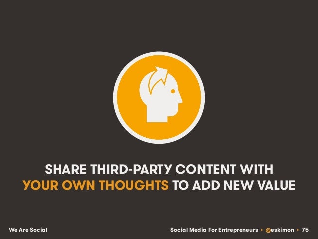 Social Media For Entrepreneurs • @eskimon • 75We Are Social SHARE THIRD-PARTY CONTENT WITH YOUR OWN THOUGHTS TO ADD NEW VA...