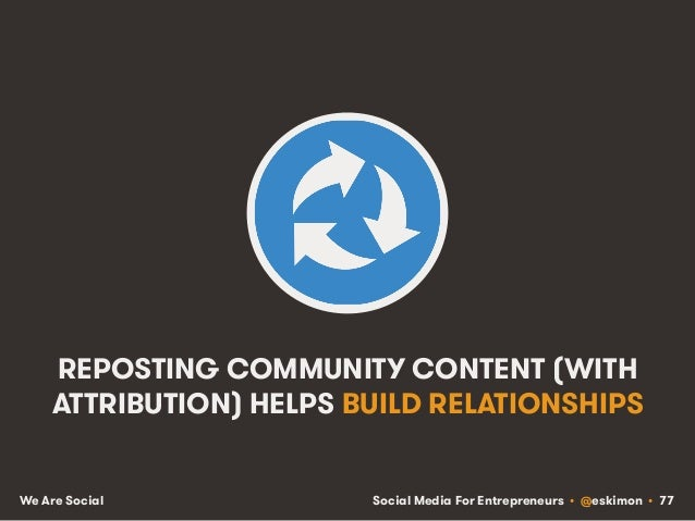Social Media For Entrepreneurs • @eskimon • 77We Are Social REPOSTING COMMUNITY CONTENT (WITH ATTRIBUTION) HELPS BUILD REL...