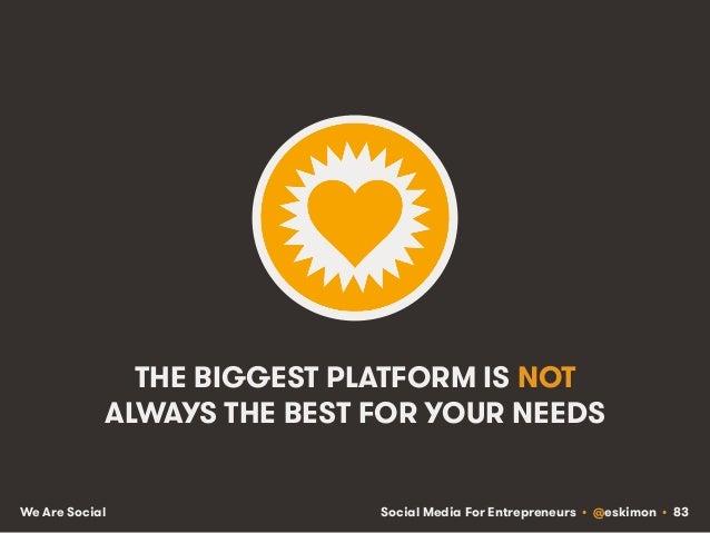 Social Media For Entrepreneurs • @eskimon • 83We Are Social THE BIGGEST PLATFORM IS NOT ALWAYS THE BEST FOR YOUR NEEDS