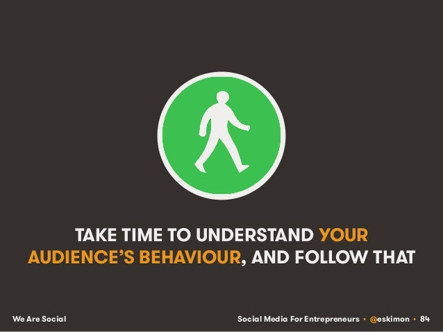Social Media For Entrepreneurs • @eskimon • 84We Are Social TAKE TIME TO UNDERSTAND YOUR AUDIENCE'S BEHAVIOUR, AND FOLLOW ...
