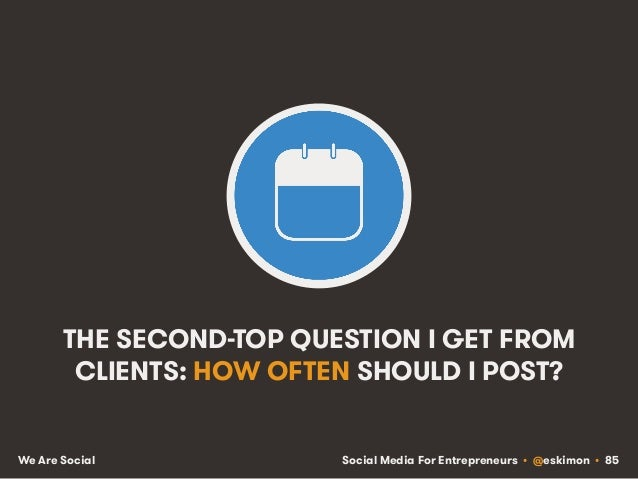 Social Media For Entrepreneurs • @eskimon • 85We Are Social THE SECOND-TOP QUESTION I GET FROM CLIENTS: HOW OFTEN SHOULD I...