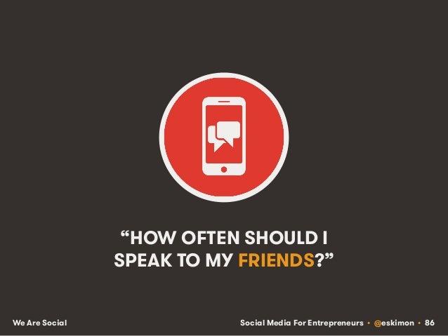 """Social Media For Entrepreneurs • @eskimon • 86We Are Social """"HOW OFTEN SHOULD I SPEAK TO MY FRIENDS?"""""""