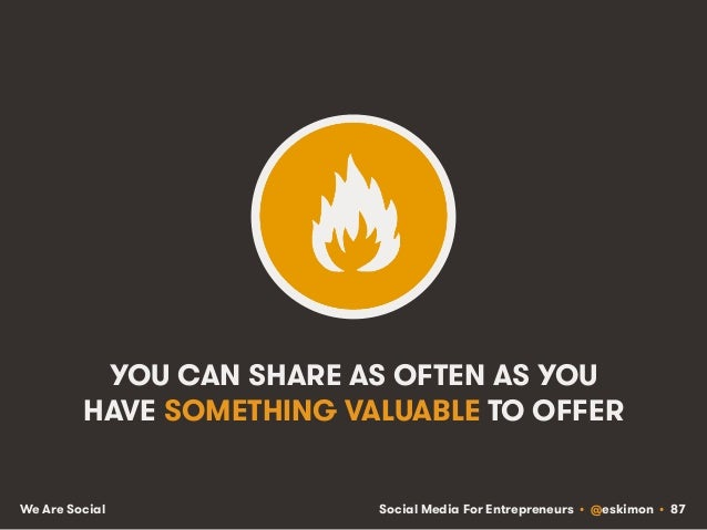 Social Media For Entrepreneurs • @eskimon • 87We Are Social YOU CAN SHARE AS OFTEN AS YOU HAVE SOMETHING VALUABLE TO OFFER