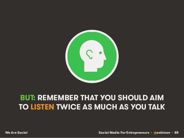 Social Media For Entrepreneurs • @eskimon • 88We Are Social BUT: REMEMBER THAT YOU SHOULD AIM TO LISTEN TWICE AS MUCH AS Y...