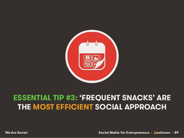 Social Media For Entrepreneurs • @eskimon • 89We Are Social ESSENTIAL TIP #3: 'FREQUENT SNACKS' ARE THE MOST EFFICIENT SOC...