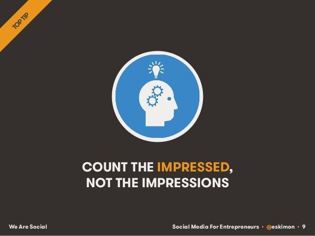 Social Media For Entrepreneurs • @eskimon • 9We Are Social COUNT THE IMPRESSED, NOT THE IMPRESSIONS