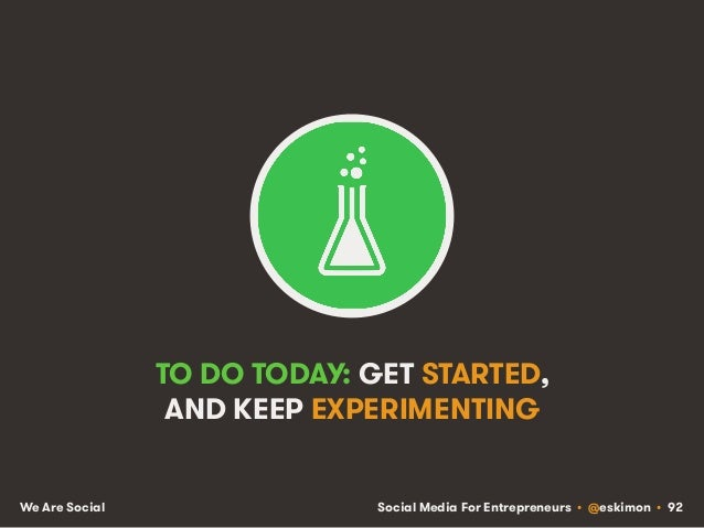 Social Media For Entrepreneurs • @eskimon • 92We Are Social TO DO TODAY: GET STARTED, AND KEEP EXPERIMENTING