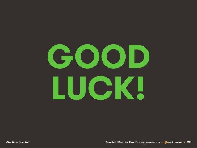 Social Media For Entrepreneurs • @eskimon • 95We Are Social GOOD LUCK!