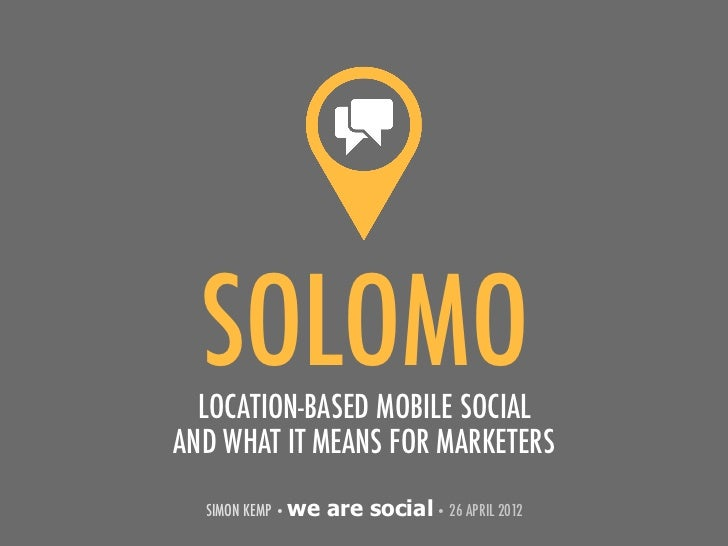 SOLOMO  LOCATION-BASED MOBILE SOCIALAND WHAT IT MEANS FOR MARKETERS  SIMON KEMP • we   are social • 26 APRIL 2012