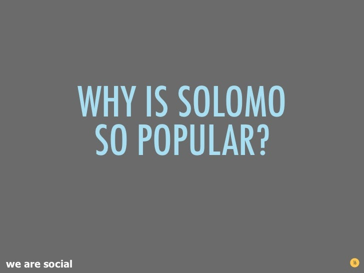WHY IS SOLOMO                 SO POPULAR?we are social                   16