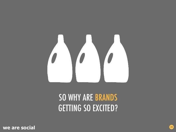 SO WHY ARE BRANDS                GETTING SO EXCITED?we are social                         20