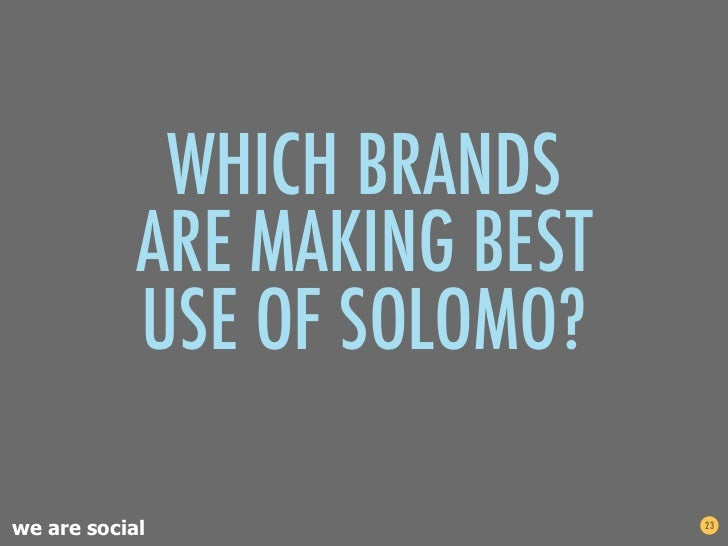 WHICH BRANDS            ARE MAKING BEST            USE OF SOLOMO?we are social                 23