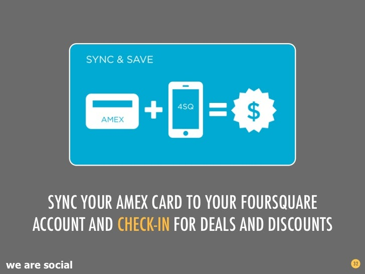 SYNC YOUR AMEX CARD TO YOUR FOURSQUARE     ACCOUNT AND CHECK-IN FOR DEALS AND DISCOUNTSwe are social                      ...
