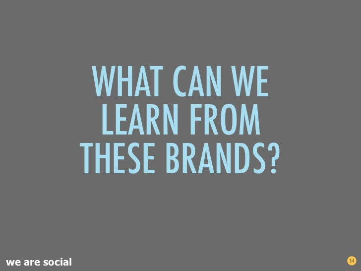 WHAT CAN WE                 LEARN FROM                THESE BRANDS?we are social                   54
