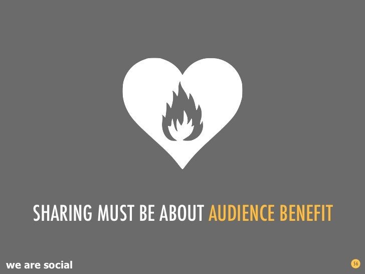 SHARING MUST BE ABOUT AUDIENCE BENEFITwe are social                                 56