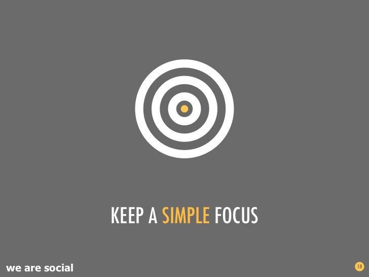 KEEP A SIMPLE FOCUSwe are social                         58