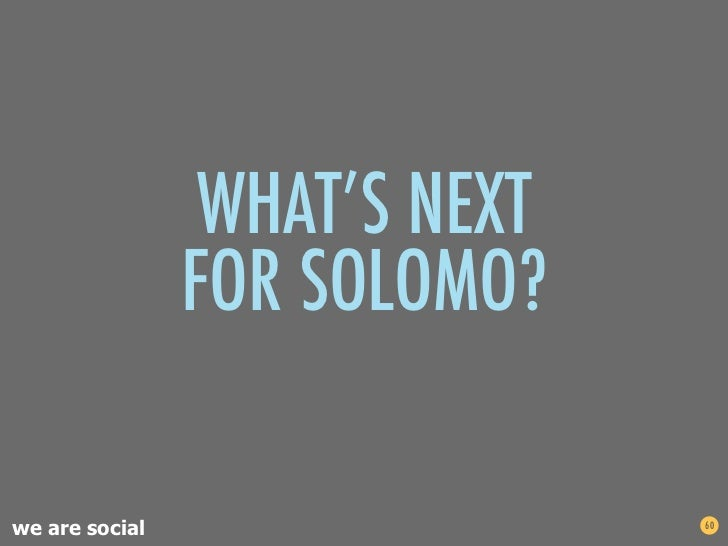 WHAT'S NEXT                FOR SOLOMO?we are social                  60