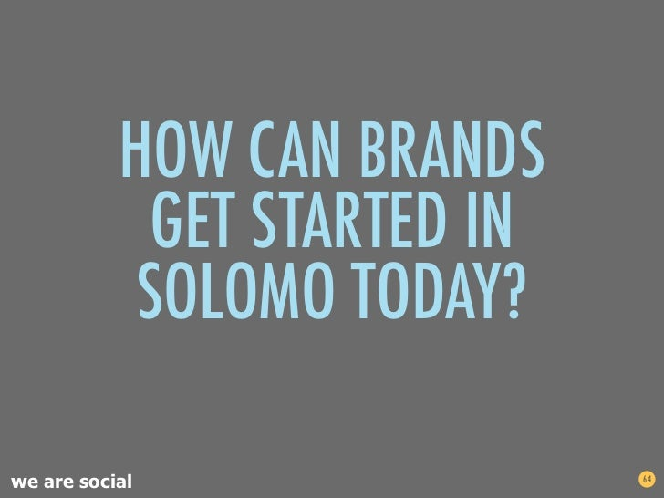 HOW CAN BRANDS            GET STARTED IN           SOLOMO TODAY?we are social                64