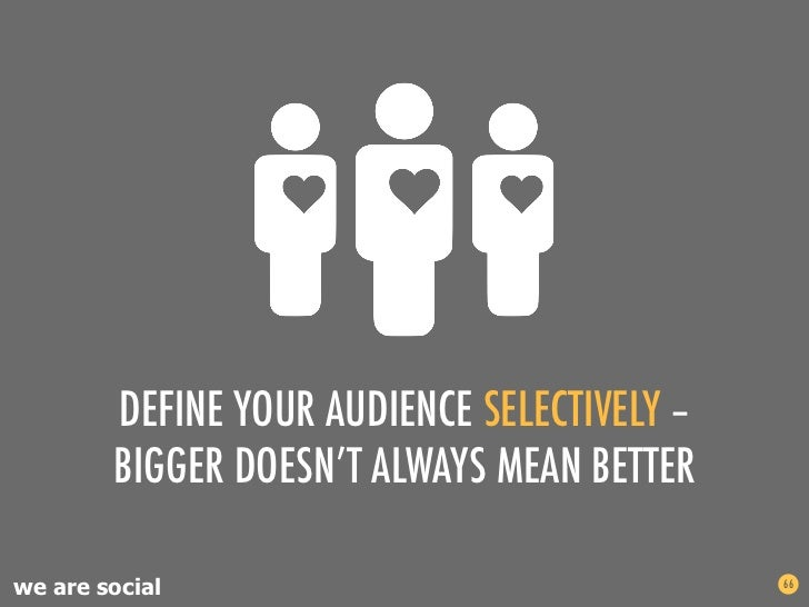 DEFINE YOUR AUDIENCE SELECTIVELY –        BIGGER DOESN'T ALWAYS MEAN BETTERwe are social                                66