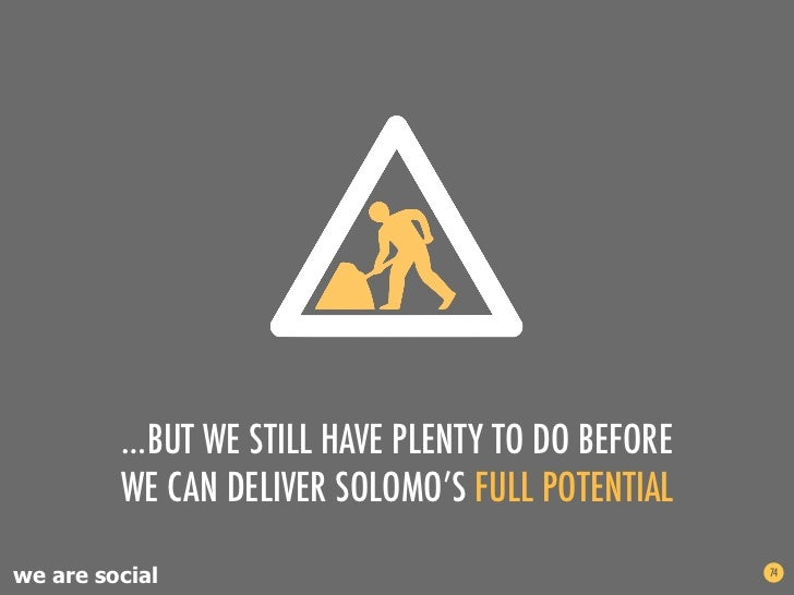 …BUT WE STILL HAVE PLENTY TO DO BEFORE         WE CAN DELIVER SOLOMO'S FULL POTENTIALwe are social                        ...