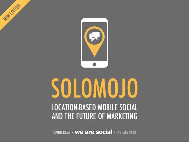 SOLOMOJOLOCATION-BASED MOBILE SOCIALAND THE FUTURE OF MARKETINGSIMON KEMP • we   are social • JANUARY 2013