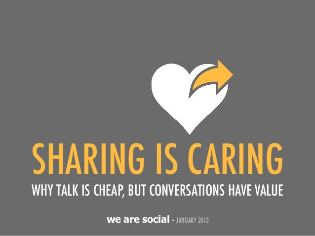 SHARING IS CARINGWHY TALK IS CHEAP, BUT CONVERSATIONS HAVE VALUE             we are social • JANUARY 2013