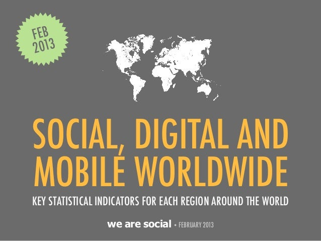 FEB2013SOCIAL, DIGITAL ANDMOBILE WORLDWIDEKEY STATISTICAL INDICATORS FOR EACH REGION AROUND THE WORLD                 we a...