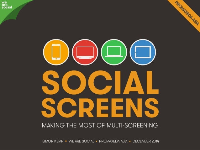 SOCIAL  SCREENS  MAKING THE MOST OF MULTI-SCREENING  SIMON KEMP • WE ARE SOCIAL • PROMAXBDA ASIA • DECEMBER 2014  awree so...