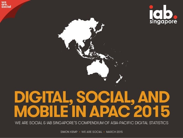@wearesocialsg • 1 DIGITAL,SOCIAL,AND MOBILEINAPAC2015WE ARE SOCIAL & IAB SINGAPORE'S COMPENDIUM OF ASIA-PACIFIC DIGITAL S...